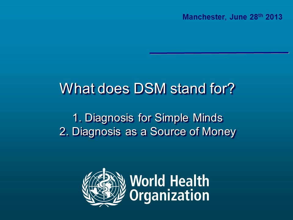 What does DSM stand for? 1. Diagnosis for Simple Minds 2. Diagnosis as a Source of Money Manchester, June 28 th 2013