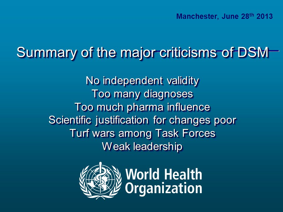 Summary of the major criticisms of DSM No independent validity Too many diagnoses Too much pharma influence Scientific justification for changes poor Turf wars among Task Forces Weak leadership Summary of the major criticisms of DSM No independent validity Too many diagnoses Too much pharma influence Scientific justification for changes poor Turf wars among Task Forces Weak leadership Manchester, June 28 th 2013