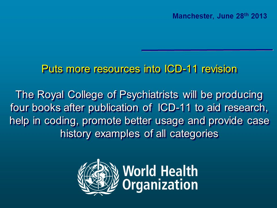 Puts more resources into ICD-11 revision The Royal College of Psychiatrists will be producing four books after publication of ICD-11 to aid research, help in coding, promote better usage and provide case history examples of all categories Manchester, June 28 th 2013