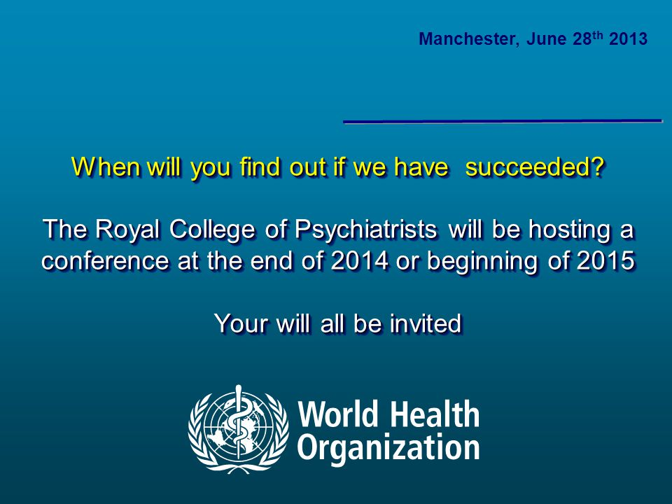When will you find out if we have succeeded? The Royal College of Psychiatrists will be hosting a conference at the end of 2014 or beginning of 2015 Y