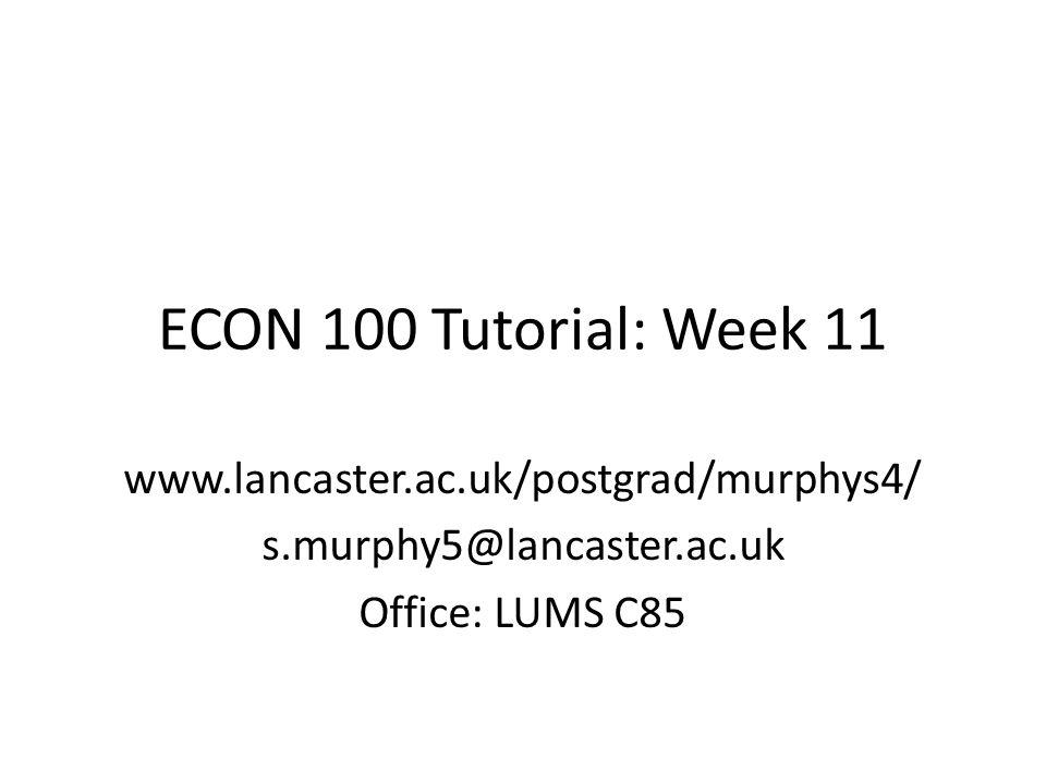 ECON 100 Tutorial: Week 11 www.lancaster.ac.uk/postgrad/murphys4/ s.murphy5@lancaster.ac.uk Office: LUMS C85
