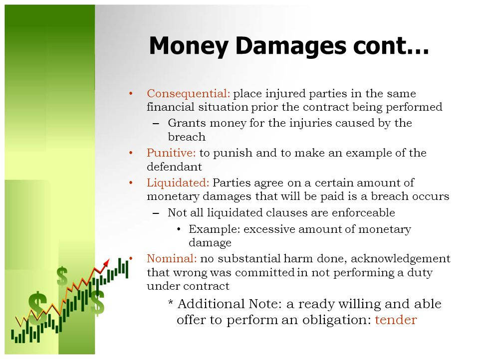 Money Damages cont… Consequential: place injured parties in the same financial situation prior the contract being performed – Grants money for the injuries caused by the breach Punitive: to punish and to make an example of the defendant Liquidated: Parties agree on a certain amount of monetary damages that will be paid is a breach occurs – Not all liquidated clauses are enforceable Example: excessive amount of monetary damage Nominal: no substantial harm done, acknowledgement that wrong was committed in not performing a duty under contract * Additional Note: a ready willing and able offer to perform an obligation: tender