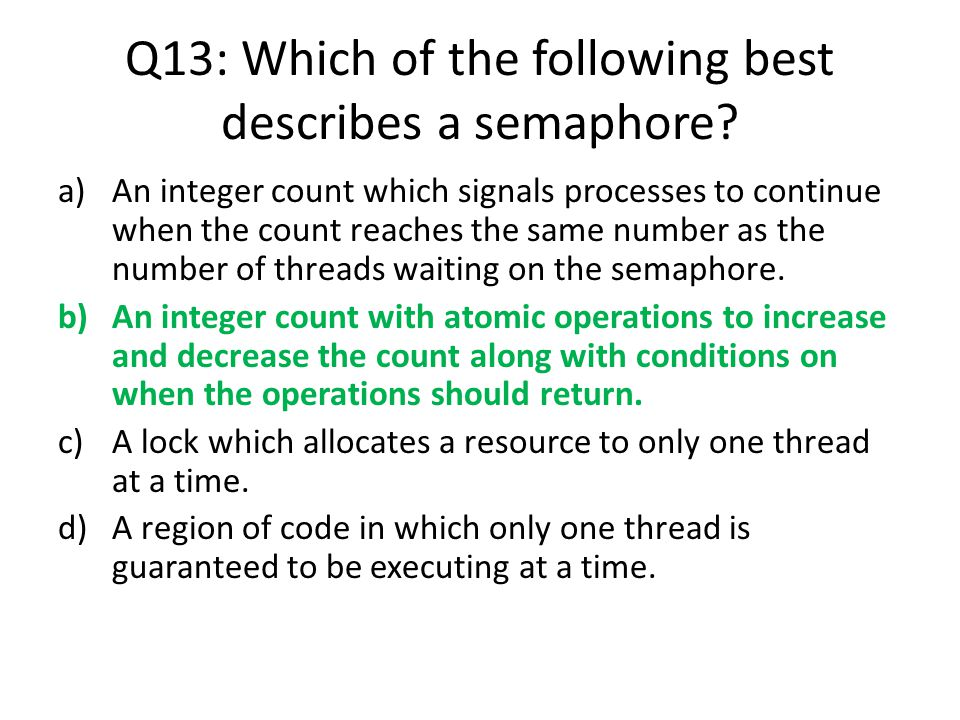Q13: Which of the following best describes a semaphore? a)An integer count which signals processes to continue when the count reaches the same number