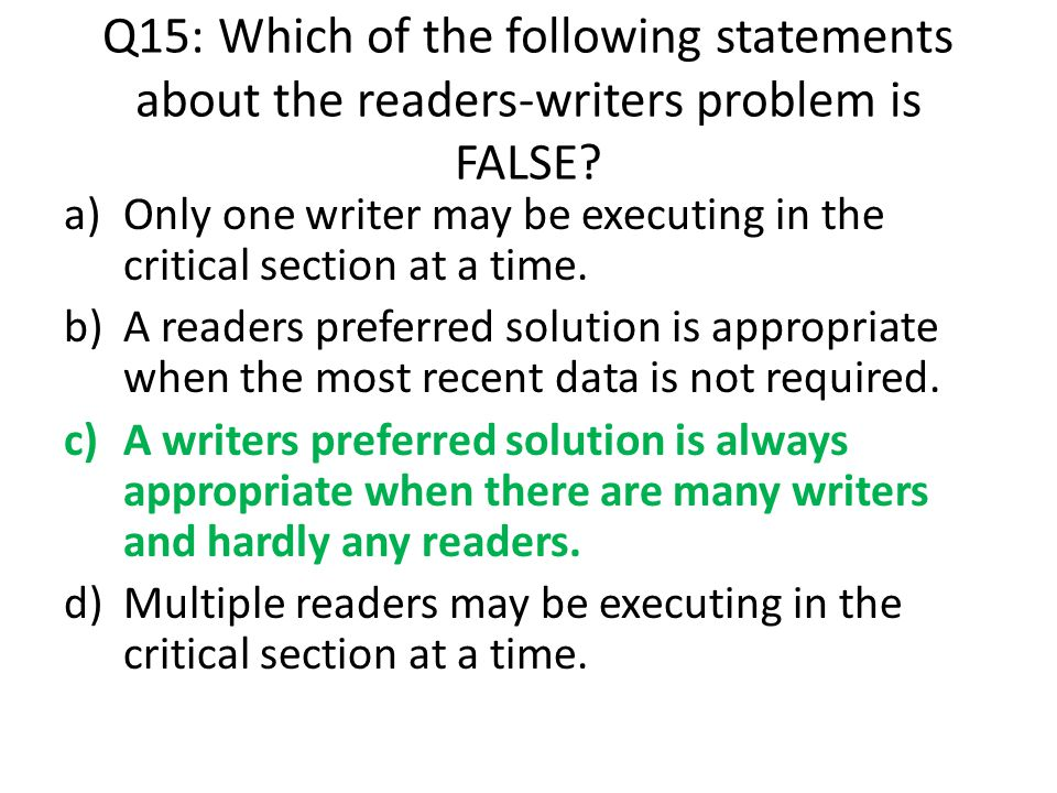 Q15: Which of the following statements about the readers-writers problem is FALSE? a)Only one writer may be executing in the critical section at a tim