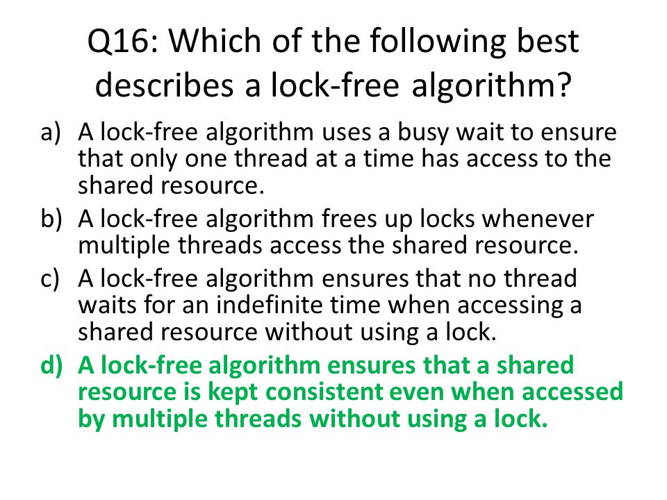 Q16: Which of the following best describes a lock-free algorithm? a)A lock-free algorithm uses a busy wait to ensure that only one thread at a time ha