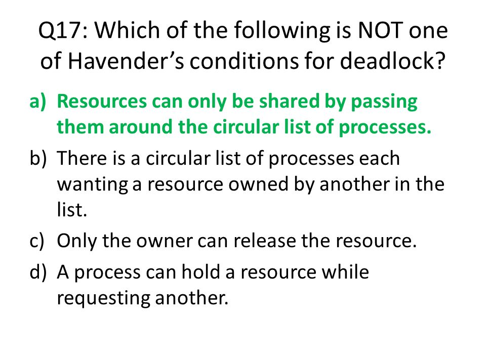 Q17: Which of the following is NOT one of Havender's conditions for deadlock? a)Resources can only be shared by passing them around the circular list