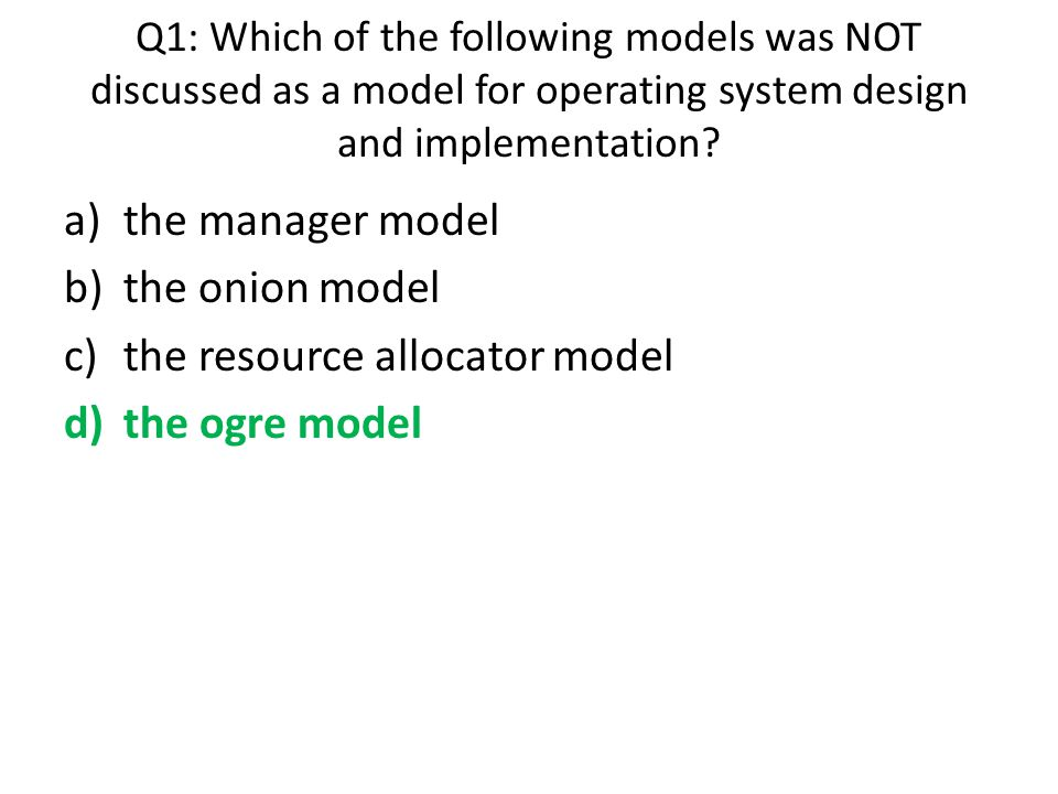 Q1: Which of the following models was NOT discussed as a model for operating system design and implementation? a)the manager model b)the onion model c