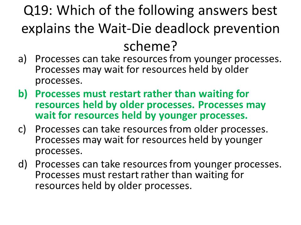 Q19: Which of the following answers best explains the Wait-Die deadlock prevention scheme? a)Processes can take resources from younger processes. Proc