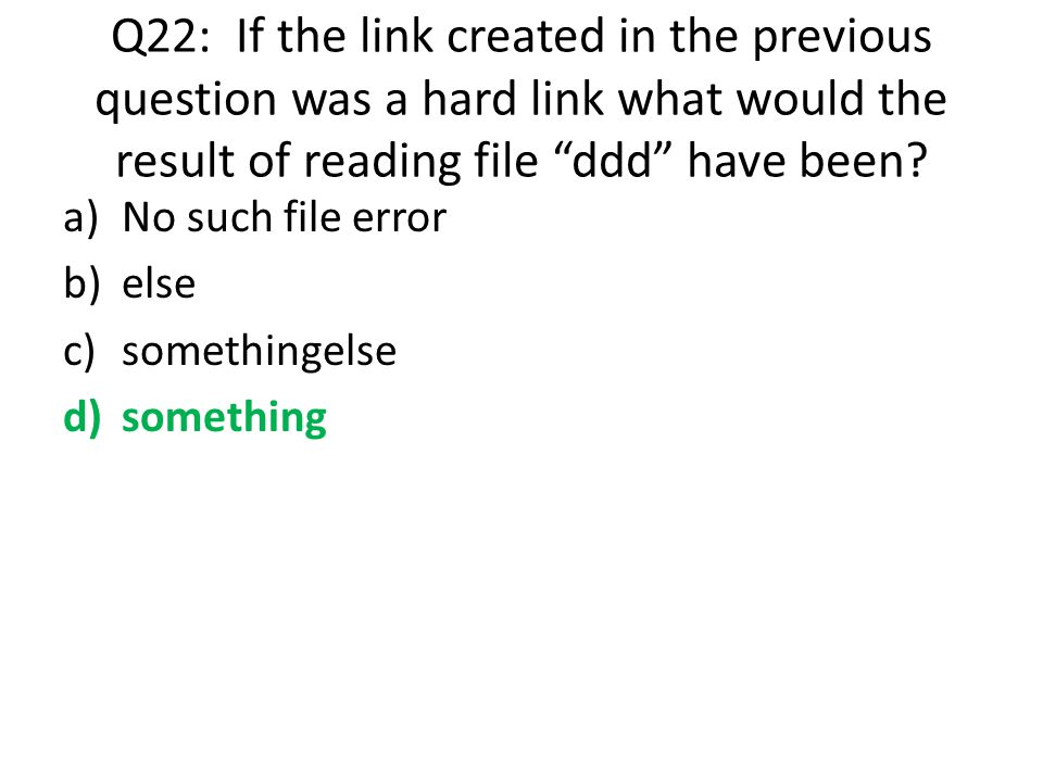 "Q22: If the link created in the previous question was a hard link what would the result of reading file ""ddd"" have been? a)No such file error b)else c"