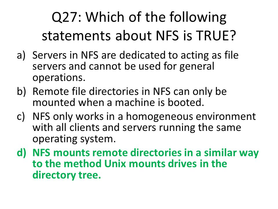 Q27: Which of the following statements about NFS is TRUE? a)Servers in NFS are dedicated to acting as file servers and cannot be used for general oper