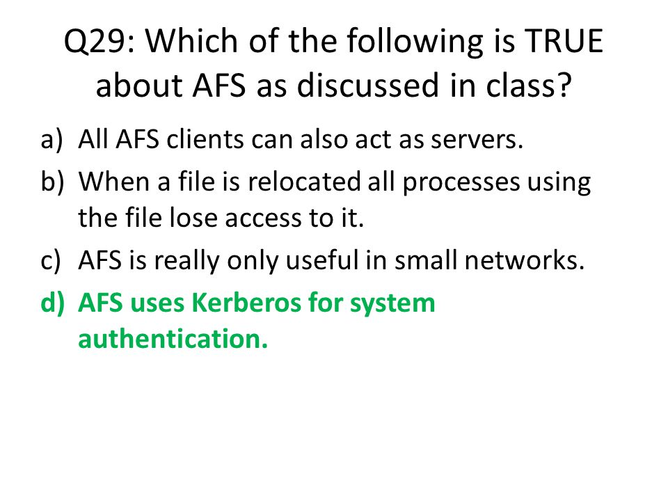 Q29: Which of the following is TRUE about AFS as discussed in class? a)All AFS clients can also act as servers. b)When a file is relocated all process