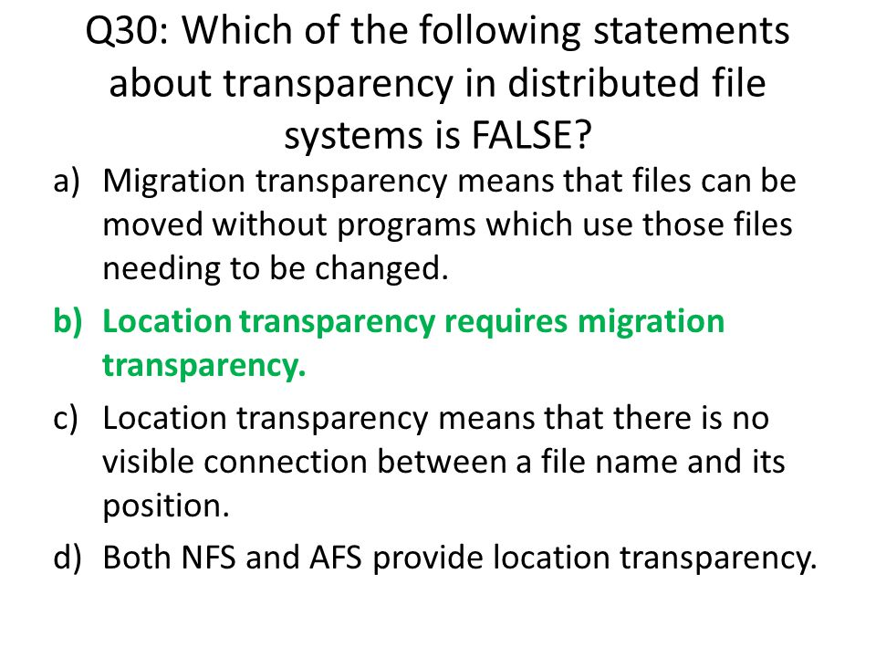 Q30: Which of the following statements about transparency in distributed file systems is FALSE? a)Migration transparency means that files can be moved