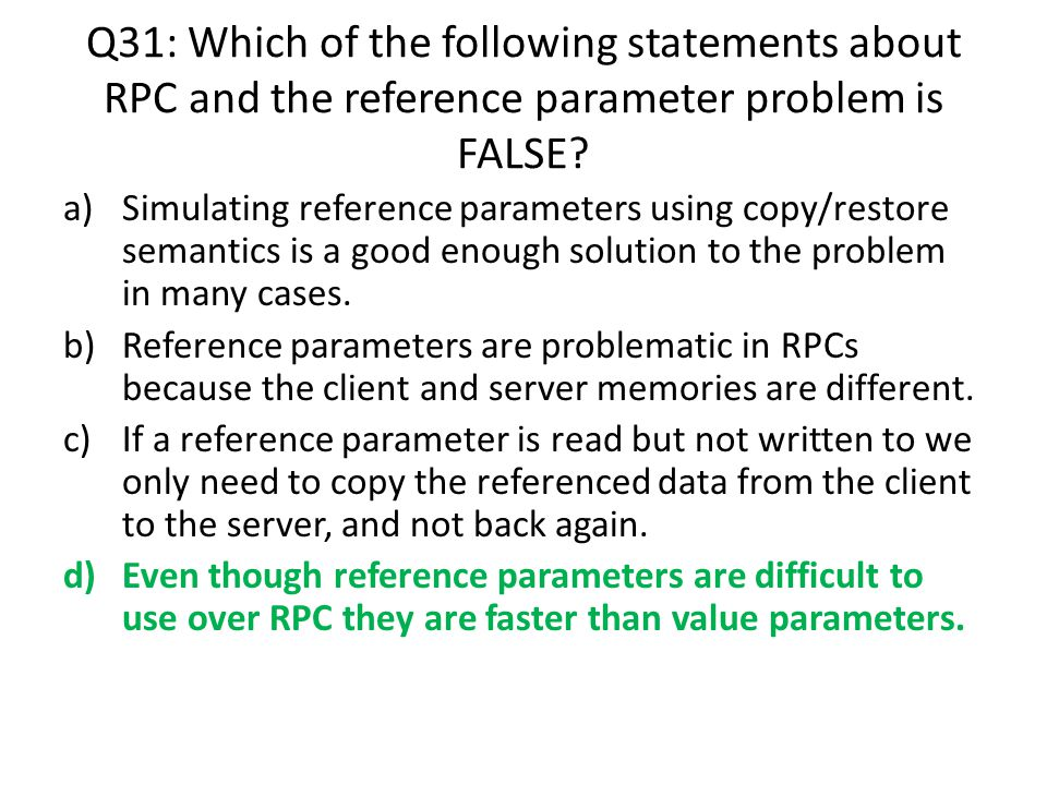Q31: Which of the following statements about RPC and the reference parameter problem is FALSE? a)Simulating reference parameters using copy/restore se