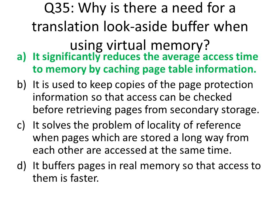 Q35: Why is there a need for a translation look-aside buffer when using virtual memory? a)It significantly reduces the average access time to memory b