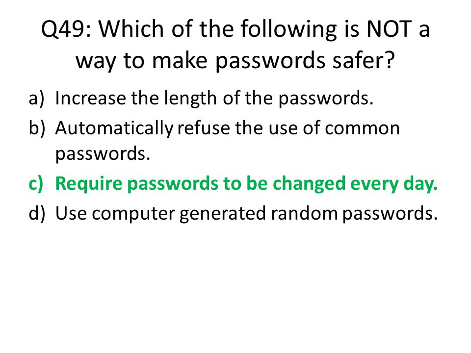 Q49: Which of the following is NOT a way to make passwords safer? a)Increase the length of the passwords. b)Automatically refuse the use of common pas