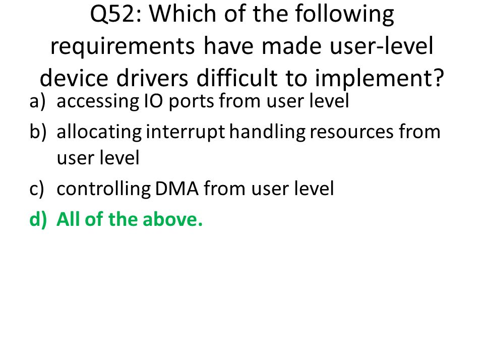 Q52: Which of the following requirements have made user-level device drivers difficult to implement? a)accessing IO ports from user level b)allocating