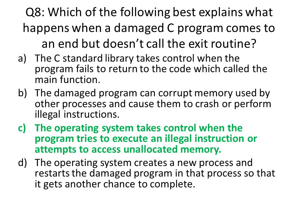Q8: Which of the following best explains what happens when a damaged C program comes to an end but doesn't call the exit routine? a)The C standard lib