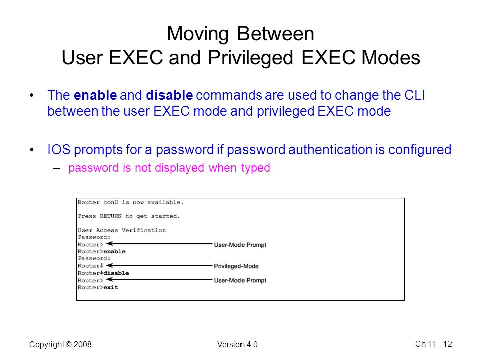 Copyright © 2008Version 4.0 Ch 11 - 12 Moving Between User EXEC and Privileged EXEC Modes The enable and disable commands are used to change the CLI b
