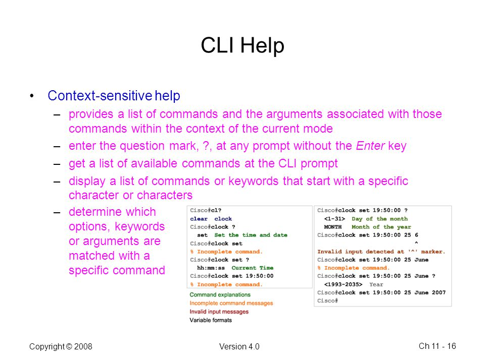 Copyright © 2008Version 4.0 Ch 11 - 16 CLI Help Context-sensitive help –provides a list of commands and the arguments associated with those commands w