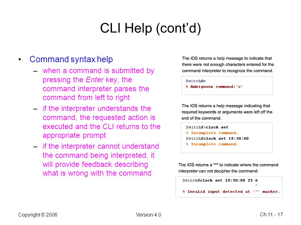 Copyright © 2008Version 4.0 Ch 11 - 17 CLI Help (cont'd) Command syntax help –when a command is submitted by pressing the Enter key, the command inter