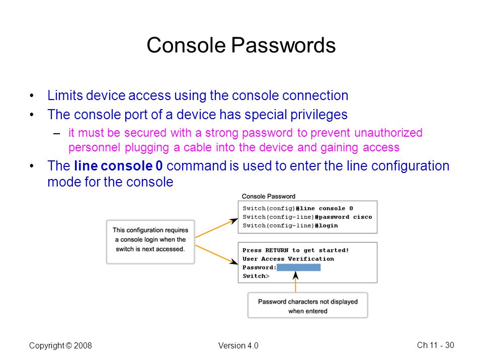 Copyright © 2008Version 4.0 Ch 11 - 30 Console Passwords Limits device access using the console connection The console port of a device has special pr