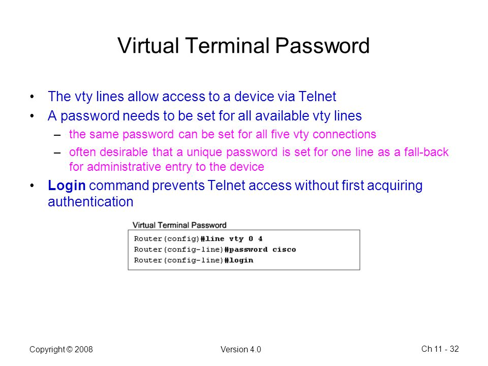 Copyright © 2008Version 4.0 Ch 11 - 32 Virtual Terminal Password The vty lines allow access to a device via Telnet A password needs to be set for all