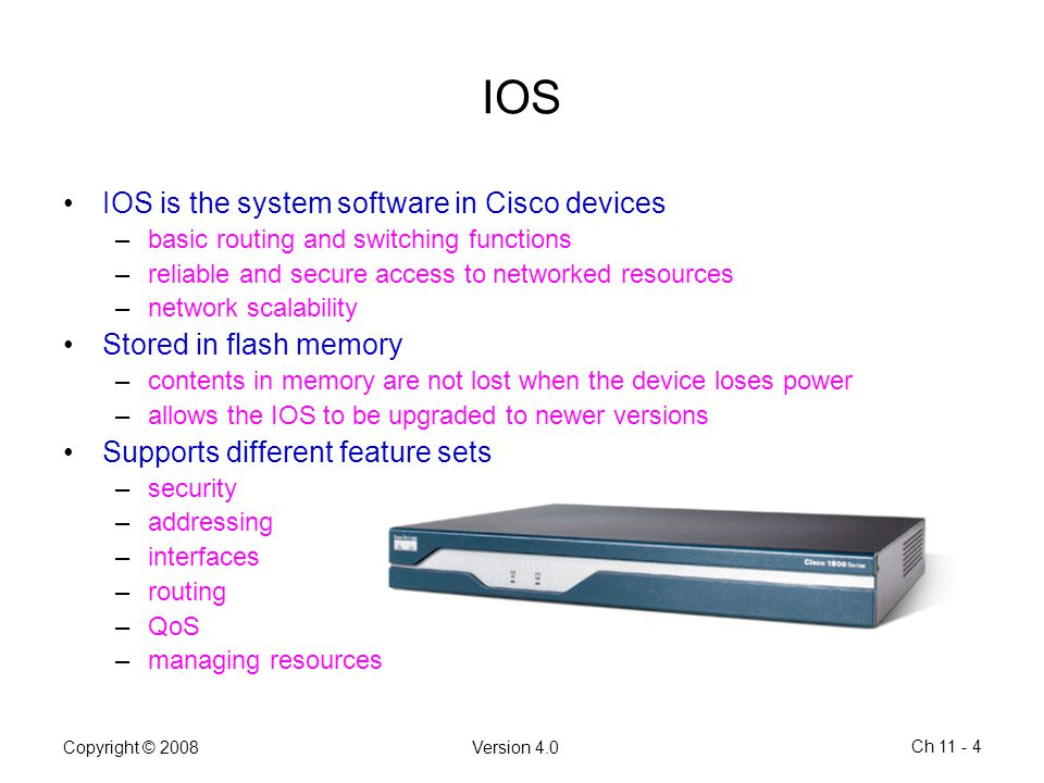 Copyright © 2008Version 4.0 Ch 11 - 4 IOS IOS is the system software in Cisco devices –basic routing and switching functions –reliable and secure acce
