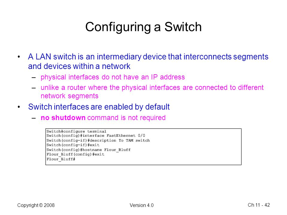 Copyright © 2008Version 4.0 Ch 11 - 42 Configuring a Switch A LAN switch is an intermediary device that interconnects segments and devices within a ne