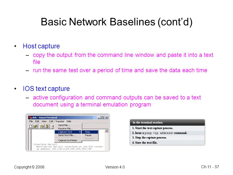 Copyright © 2008Version 4.0 Ch 11 - 57 Basic Network Baselines (cont'd) Host capture –copy the output from the command line window and paste it into a
