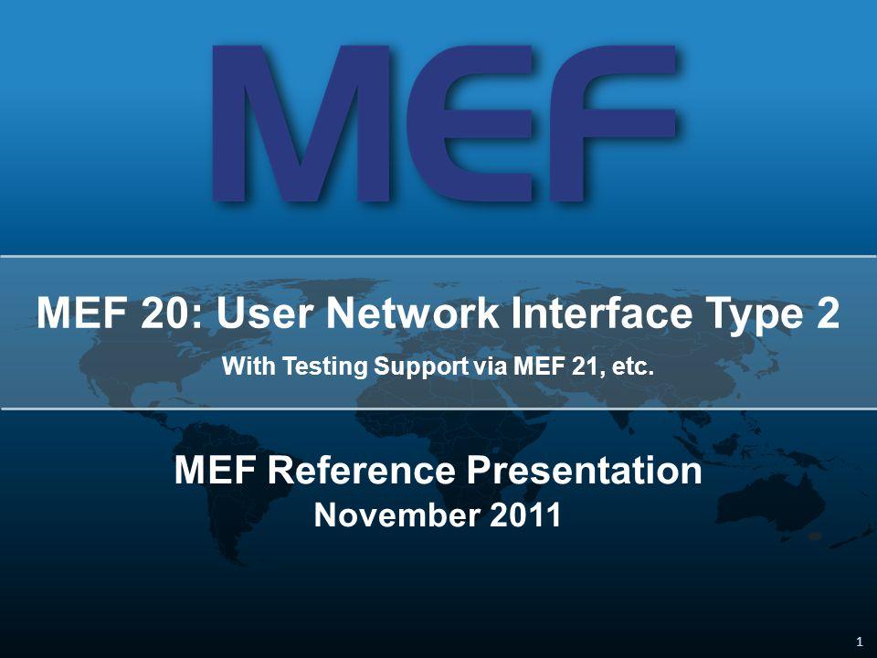 1 1 MEF 20: User Network Interface Type 2 With Testing Support via MEF 21, etc. MEF Reference Presentation November 2011