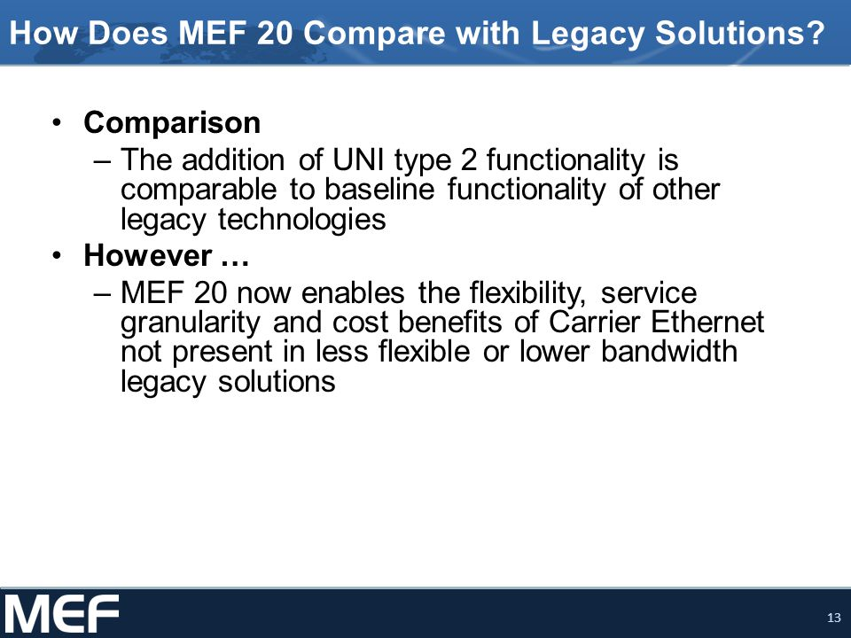 13 How Does MEF 20 Compare with Legacy Solutions? Comparison –The addition of UNI type 2 functionality is comparable to baseline functionality of othe