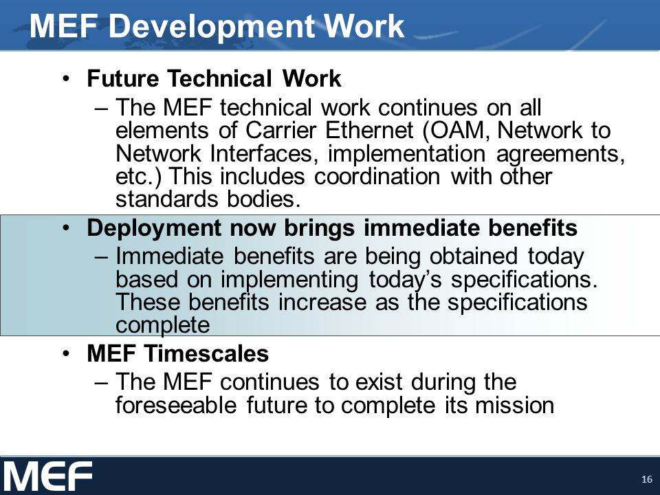 16 MEF Development Work Future Technical Work –The MEF technical work continues on all elements of Carrier Ethernet (OAM, Network to Network Interface