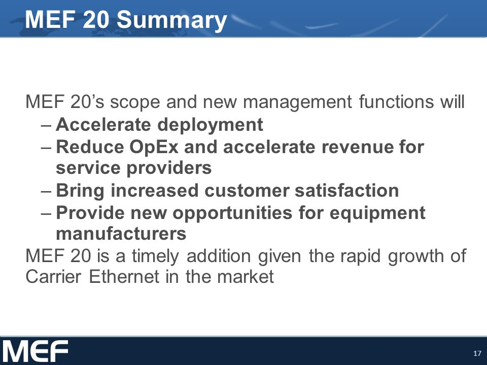 17 MEF 20 Summary MEF 20's scope and new management functions will –Accelerate deployment –Reduce OpEx and accelerate revenue for service providers –B