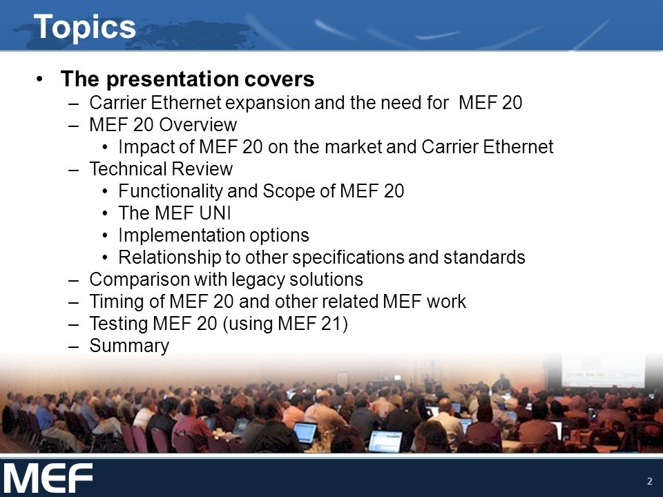 3 MEF 20 Advances Carrier Ethernet Deployment MEF 20 Introduces automated processes for managing services, fault monitoring and management enabling –Carrier Ethernet networks to scale –Carrier Ethernet networks to operate at reduce cost and –Creation of a framework for the dynamic service provisioning that will leverage the inherent benefits of MEF-defined Carrier Ethernet services