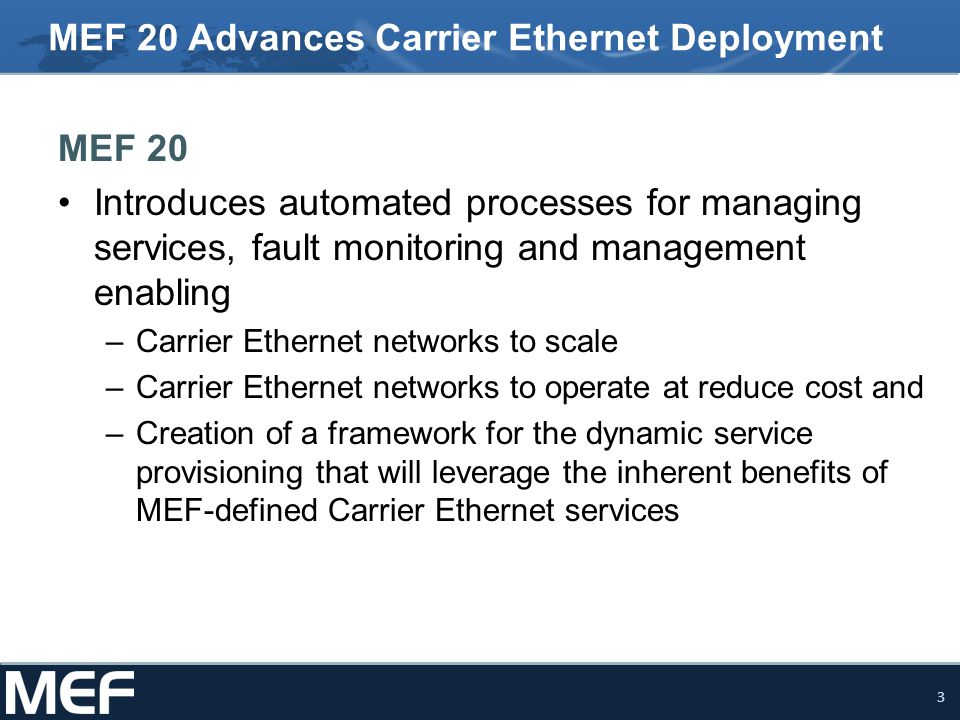 3 MEF 20 Advances Carrier Ethernet Deployment MEF 20 Introduces automated processes for managing services, fault monitoring and management enabling –C