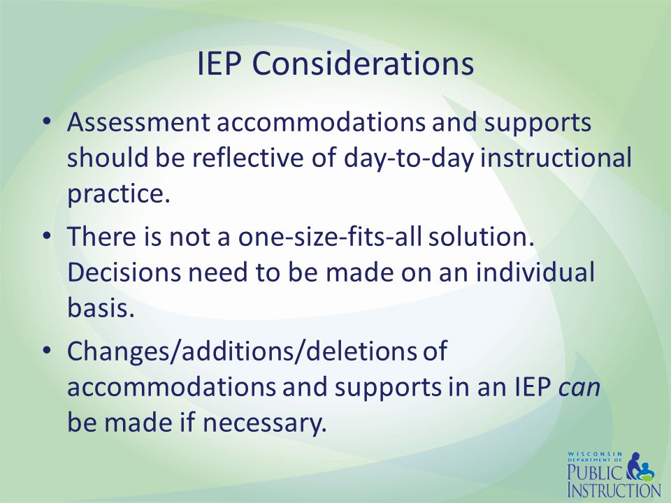 IEP Considerations Assessment accommodations and supports should be reflective of day-to-day instructional practice.