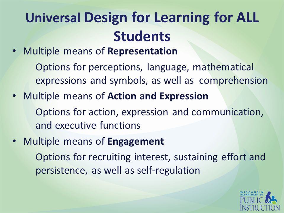 Universal Design for Learning for ALL Students Multiple means of Representation Options for perceptions, language, mathematical expressions and symbols, as well as comprehension Multiple means of Action and Expression Options for action, expression and communication, and executive functions Multiple means of Engagement Options for recruiting interest, sustaining effort and persistence, as well as self-regulation