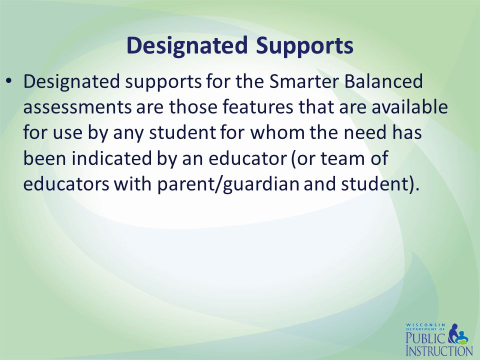 Designated Supports Designated supports for the Smarter Balanced assessments are those features that are available for use by any student for whom the need has been indicated by an educator (or team of educators with parent/guardian and student).
