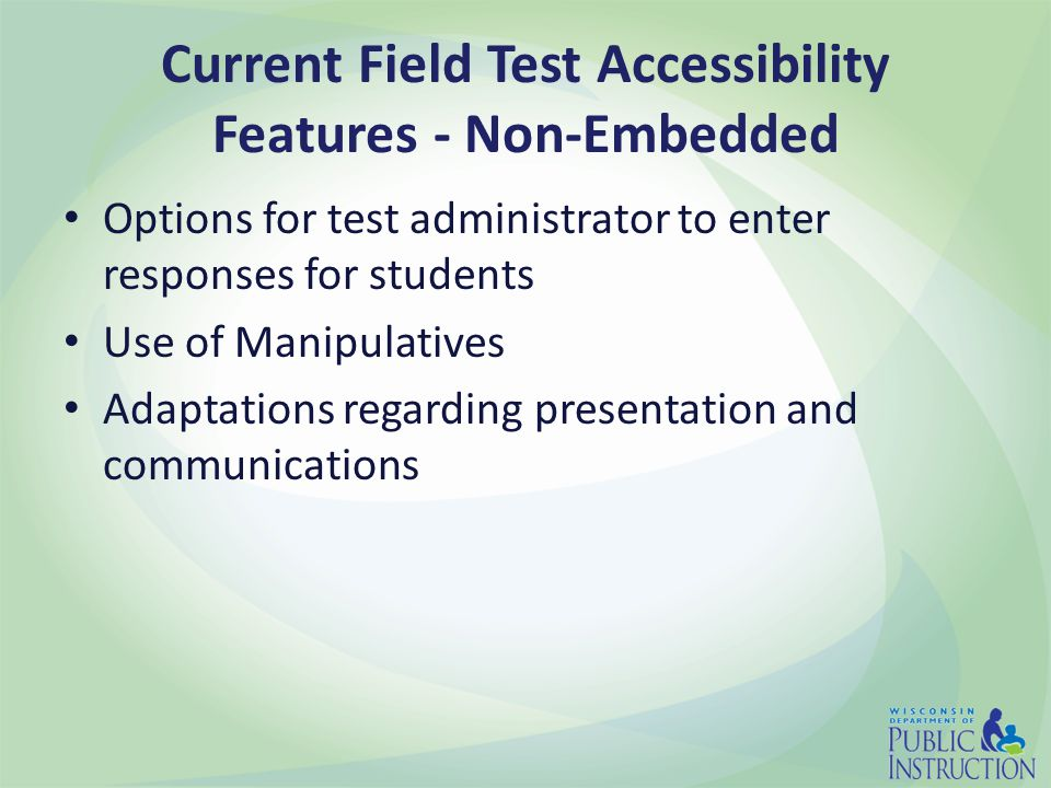Current Field Test Accessibility Features - Non-Embedded Options for test administrator to enter responses for students Use of Manipulatives Adaptations regarding presentation and communications