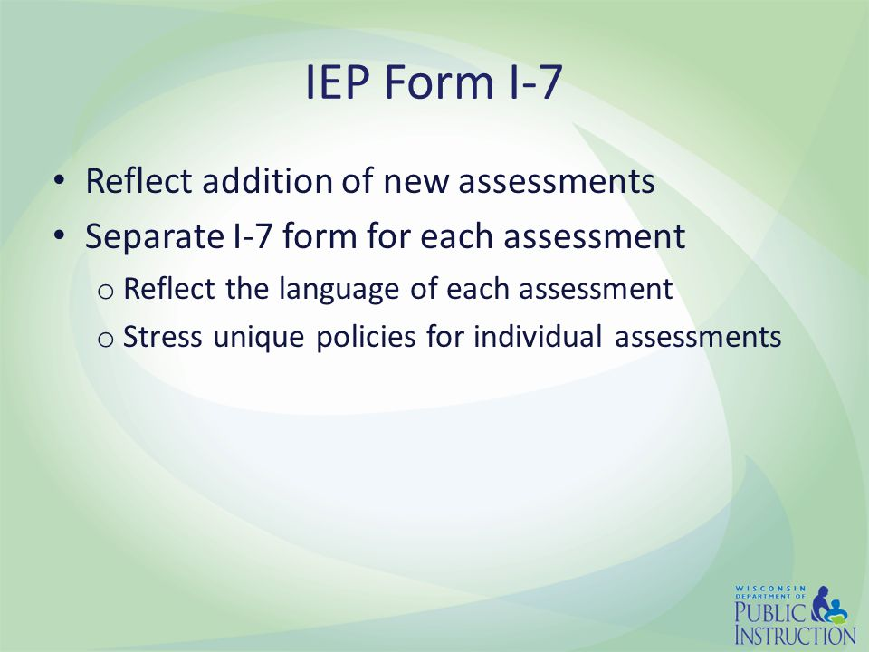 IEP Form I-7 Reflect addition of new assessments Separate I-7 form for each assessment o Reflect the language of each assessment o Stress unique policies for individual assessments