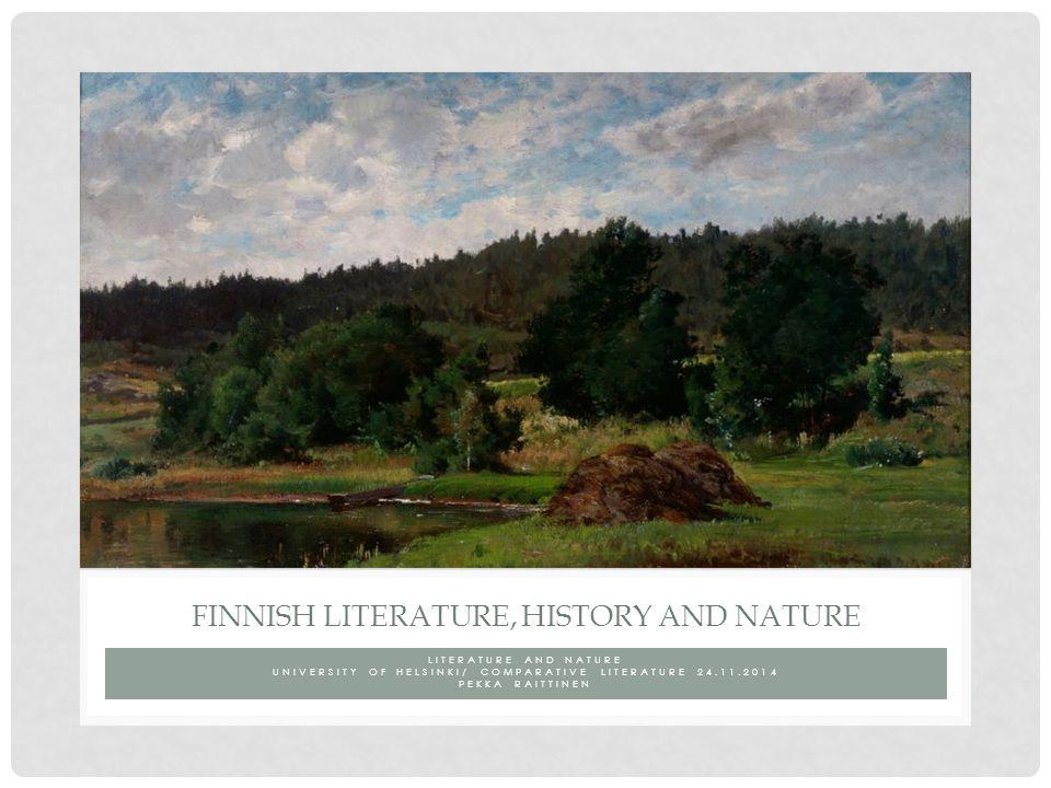 LITERATURE AND NATURE UNIVERSITY OF HELSINKI/ COMPARATIVE LITERATURE 24.11.2014 PEKKA RAITTINEN FINNISH LITERATURE, HISTORY AND NATURE