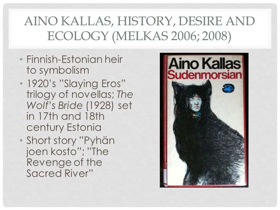 AINO KALLAS, HISTORY, DESIRE AND ECOLOGY (MELKAS 2006; 2008) Finnish-Estonian heir to symbolism 1920's Slaying Eros trilogy of novellas; The Wolf's Bride (1928) set in 17th and 18th century Estonia Short story Pyhän joen kosto ; The Revenge of the Sacred River