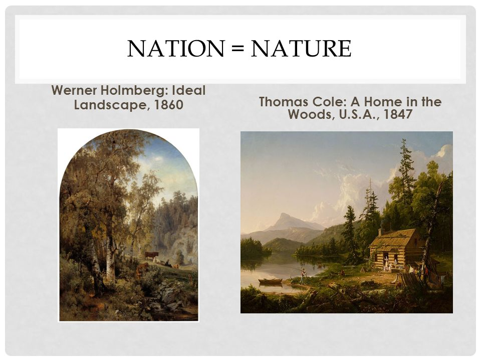 NATION = NATURE Werner Holmberg: Ideal Landscape, 1860 Thomas Cole: A Home in the Woods, U.S.A., 1847