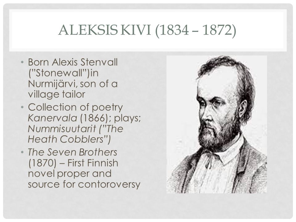 ALEKSIS KIVI (1834 – 1872) Born Alexis Stenvall ( Stonewall )in Nurmijärvi, son of a village tailor Collection of poetry Kanervala (1866); plays; Nummisuutarit ( The Heath Cobblers ) The Seven Brothers (1870) – First Finnish novel proper and source for contoroversy