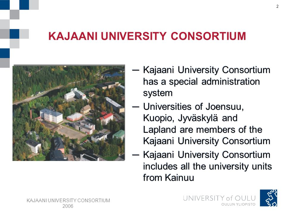 KAJAANI UNIVERSITY CONSORTIUM 2006 13 Kajaani Department of Teacher Education started in 1900, joined to university in 1974 Budget 6,4 M € (2005) Staff 104 Students 710 Post-graduate students 36 Main building KAJAANI DEPARTMENT OF TEACHER EDUCATION