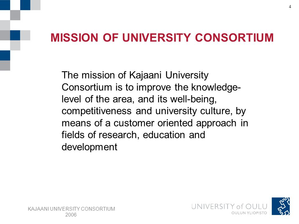 KAJAANI UNIVERSITY CONSORTIUM 2006 4 The mission of Kajaani University Consortium is to improve the knowledge- level of the area, and its well-being, competitiveness and university culture, by means of a customer oriented approach in fields of research, education and development MISSION OF UNIVERSITY CONSORTIUM
