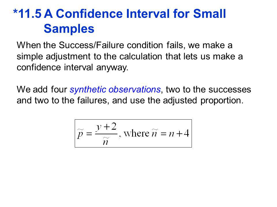 *11.5 A Confidence Interval for Small Samples When the Success/Failure condition fails, we make a simple adjustment to the calculation that lets us make a confidence interval anyway.