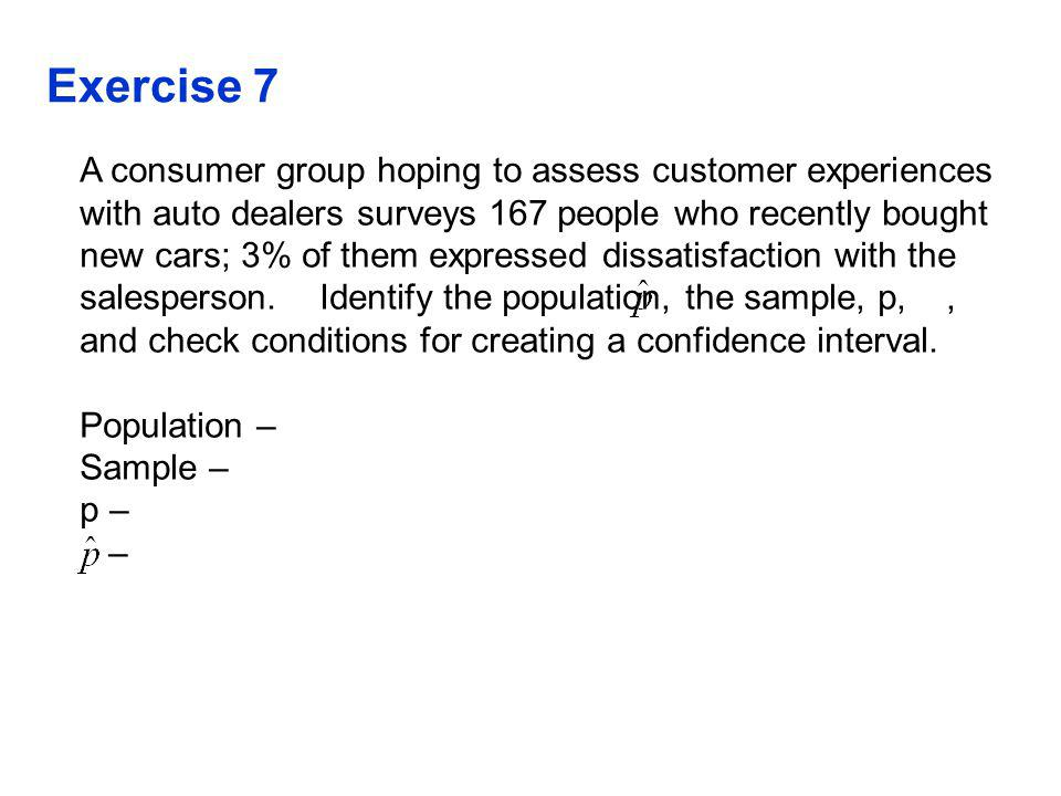 Exercise 7 A consumer group hoping to assess customer experiences with auto dealers surveys 167 people who recently bought new cars; 3% of them expressed dissatisfaction with the salesperson.
