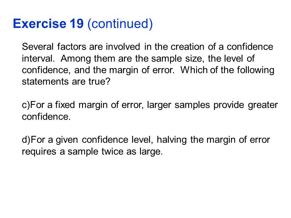 Exercise 19 (continued) Several factors are involved in the creation of a confidence interval.