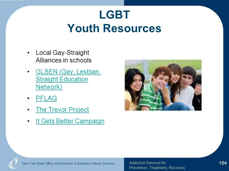 LGBT Youth Resources Local Gay-Straight Alliances in schools GLSEN (Gay, Lesbian, Straight Education Network)GLSEN (Gay, Lesbian, Straight Education Network) PFLAG The Trevor Project It Gets Better Campaign 104
